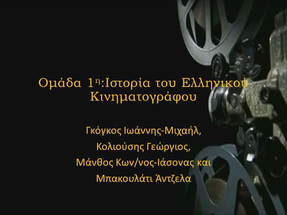 Ομάδα 1 η :Ιστορία του Ελληνικού Κινηματογράφου Γκόγκος Ιωάννης-Μιχαήλ, Κολιούσης Γεώργιος, Μάνθος Κων/νος-Ιάσονας και Μπακουλάτι Άντζελα
