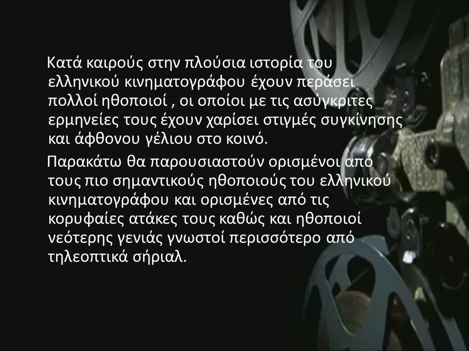 Κατά καιρούς στην πλούσια ιστορία του ελληνικού κινηματογράφου έχουν περάσει πολλοί ηθοποιοί, οι οποίοι με τις ασύγκριτες ερμηνείες τους έχουν χαρίσει στιγμές συγκίνησης και άφθονου γέλιου στο κοινό.