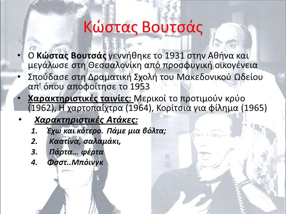 Κώστας Βουτσάς Ο Κώστας Βουτσάς γεννήθηκε το 1931 στην Αθήνα και μεγάλωσε στη Θεσσαλονίκη από προσφυγική οικογένεια Σπούδασε στη Δραματική Σχολή του Μακεδονικού Ωδείου απ όπου αποφοίτησε το 1953 Χαρακτηριστικές ταινίες: Μερικοί το προτιμούν κρύο (1962), Η χαρτοπαίχτρα (1964), Κορίτσια για φίλημα (1965) Χαρακτηριστικές Ατάκες: 1.Έχω και κότερο.