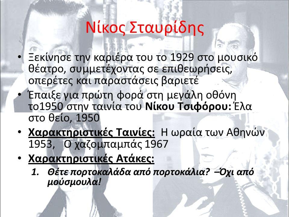 Νίκος Σταυρίδης Ξεκίνησε την καριέρα του το 1929 στο μουσικό θέατρο, συμμετέχοντας σε επιθεωρήσεις, οπερέτες και παραστάσεις βαριετέ Έπαιξε για πρώτη φορά στη μεγάλη οθόνη το1950 στην ταινία του Νίκου Τσιφόρου: Έλα στο θείο, 1950 Χαρακτηριστικές Ταινίες: Η ωραία των Αθηνών 1953, Ο χαζομπαμπάς 1967 Χαρακτηριστικές Ατάκες: 1.Θέτε πορτοκαλάδα από πορτοκάλια.