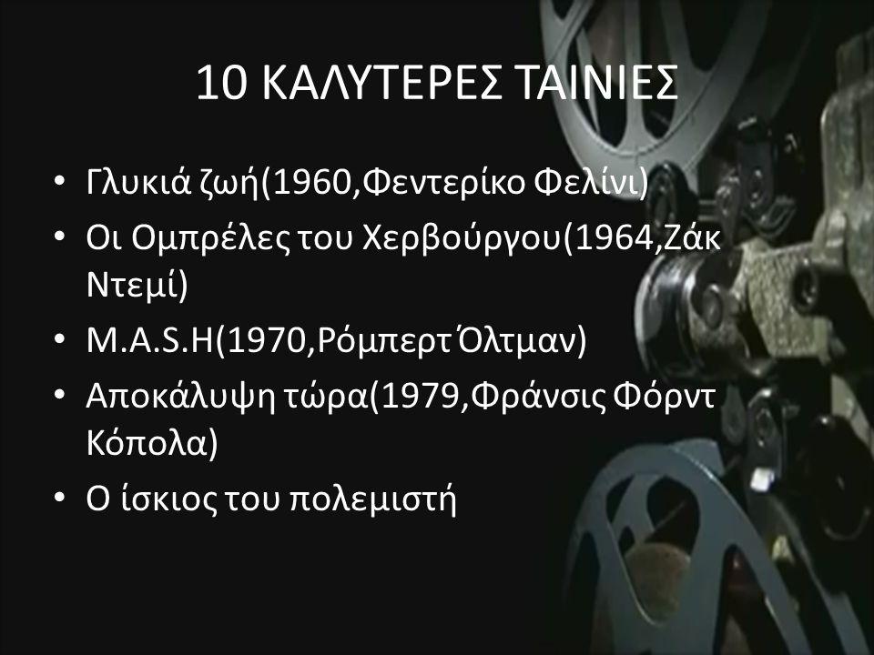 10 ΚΑΛΥΤΕΡΕΣ ΤΑΙΝΙΕΣ Γλυκιά ζωή(1960,Φεντερίκο Φελίνι) Οι Ομπρέλες του Χερβούργου(1964,Ζάκ Ντεμί) M.A.S.H(1970,Ρόμπερτ Όλτμαν) Αποκάλυψη τώρα(1979,Φράνσις Φόρντ Κόπολα) Ο ίσκιος του πολεμιστή