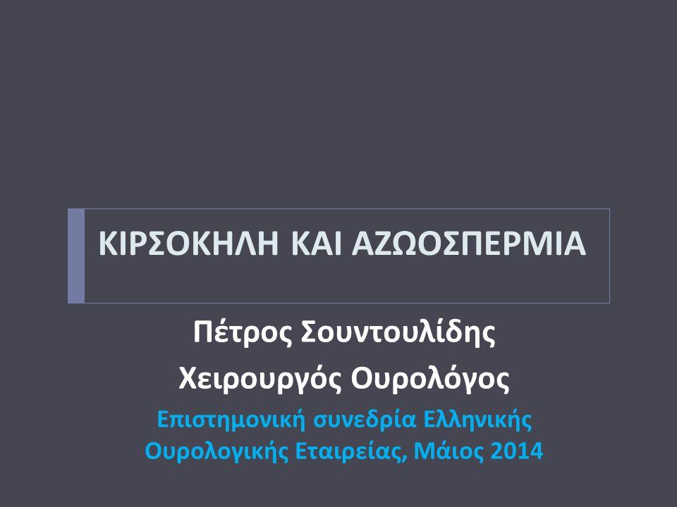 ΚΙΡΣΟΚΗΛΗ ΚΑΙ ΑΖΩΟΣΠΕΡΜΙΑ Πέτρος Σουντουλίδης Χειρουργός Ουρολόγος Επιστημονική συνεδρία Ελληνικής Ουρολογικής Εταιρείας, Μάιος 2014