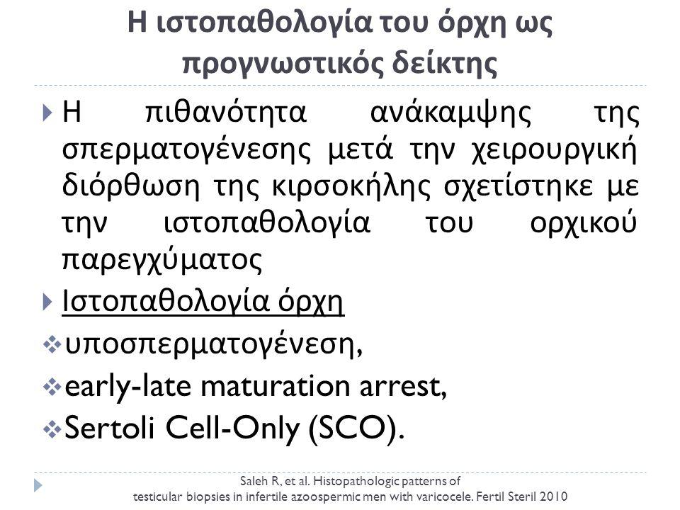 Η ιστοπαθολογία του όρχη ως προγνωστικός δείκτης  Η πιθανότητα ανάκαμψης της σπερματογένεσης μετά την χειρουργική διόρθωση της κιρσοκήλης σχετίστηκε με την ιστοπαθολογία του ορχικού παρεγχύματος  Ιστοπαθολογία όρχη  υποσπερματογένεση,  early-late maturation arrest,  Sertoli Cell-Only (SCO).