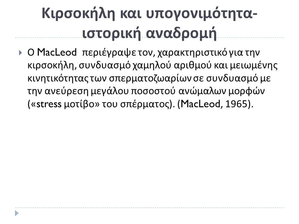 Κιρσοκήλη και υπογονιμότητα- ιστορική αναδρομή  Ο MacLeod περιέγραψε τον, χαρακτηριστικό για την κιρσοκήλη, συνδυασμό χαμηλού αριθμού και μειωμένης κινητικότητας των σπερματοζωαρίων σε συνδυασμό με την ανεύρεση μεγάλου ποσοστού ανώμαλων μορφών («stress μοτίβο » του σπέρματος ).
