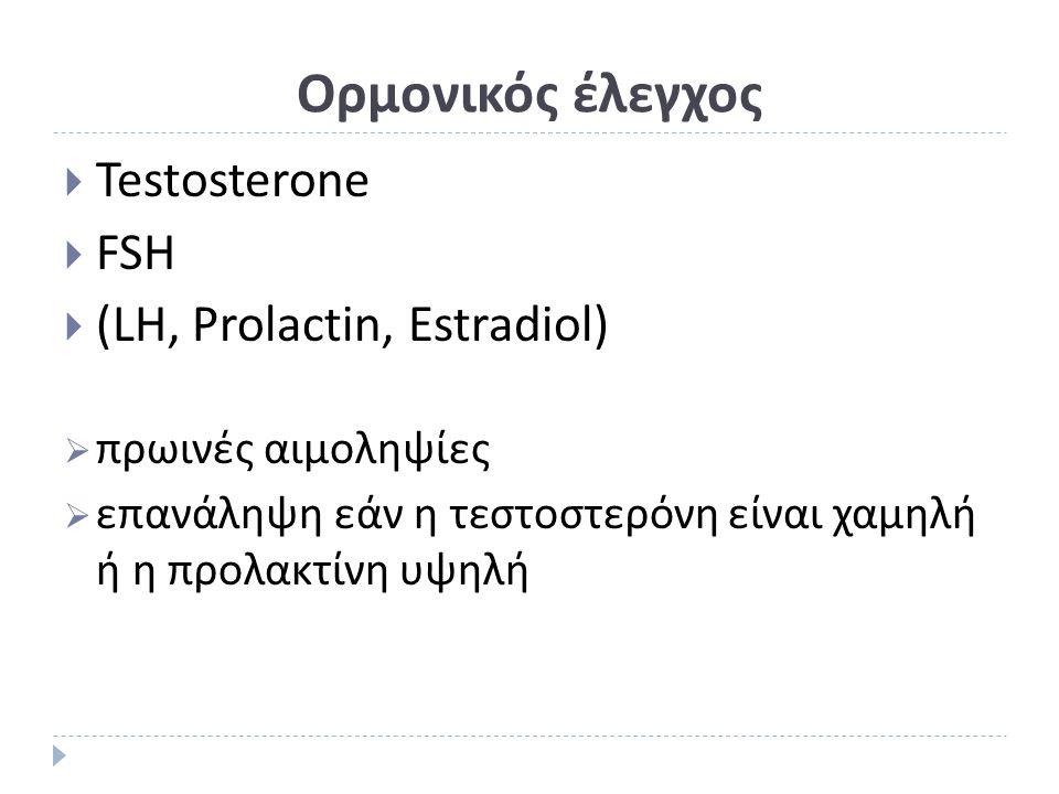 Ορμονικός έλεγχος  Testosterone  FSH  (LH, Prolactin, Estradiol)  πρωινές αιμοληψίες  επανάληψη εάν η τεστοστερόνη είναι χαμηλή ή η προλακτίνη υψ