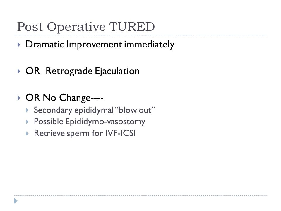 Post Operative TURED  Dramatic Improvement immediately  OR Retrograde Ejaculation  OR No Change----  Secondary epididymal blow out  Possible Epididymo-vasostomy  Retrieve sperm for IVF-ICSI