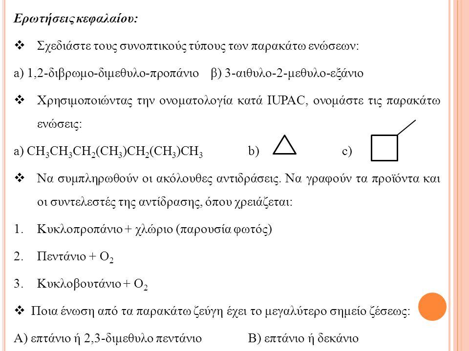 Ερωτήσεις κεφαλαίου:  Σχεδιάστε τους συνοπτικούς τύπους των παρακάτω ενώσεων: a) 1,2-διβρωμο-διμεθυλο-προπάνιο β) 3-αιθυλο-2-μεθυλο-εξάνιο  Χρησιμοποιώντας την ονοματολογία κατά IUPAC, ονομάστε τις παρακάτω ενώσεις: a) CH 3 CH 3 CH 2 (CH 3 )CH 2 (CH 3 )CH 3 b) c)  Να συμπληρωθούν οι ακόλουθες αντιδράσεις.
