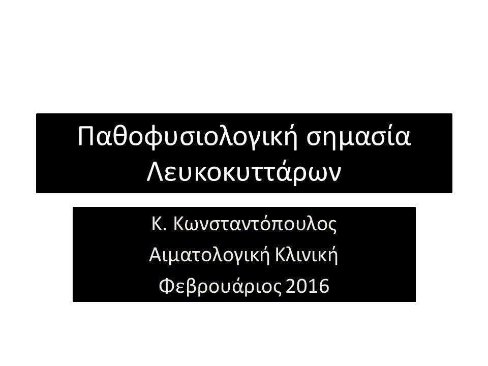 Παθοφυσιολογική σημασία Λευκοκυττάρων Κ. Κωνσταντόπουλος Αιματολογική Κλινική Φεβρουάριος 2016