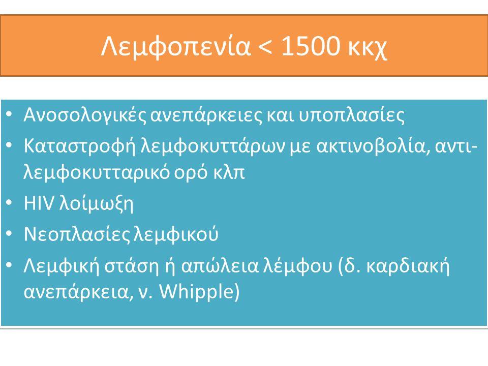 Λεμφοπενία < 1500 κκχ Ανοσολογικές ανεπάρκειες και υποπλασίες Καταστροφή λεμφοκυττάρων με ακτινοβολία, αντι- λεμφοκυτταρικό ορό κλπ HIV λοίμωξη Νεοπλασίες λεμφικού Λεμφική στάση ή απώλεια λέμφου (δ.