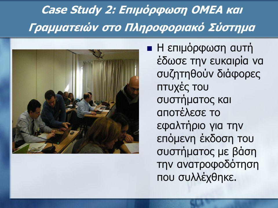 Case Study 2: Επιμόρφωση ΟΜΕΑ και Γραμματειών στο Πληροφοριακό Σύστημα Η επιμόρφωση αυτή έδωσε την ευκαιρία να συζητηθούν διάφορες πτυχές του συστήματος και αποτέλεσε το εφαλτήριο για την επόμενη έκδοση του συστήματος με βάση την ανατροφοδότηση που συλλέχθηκε.