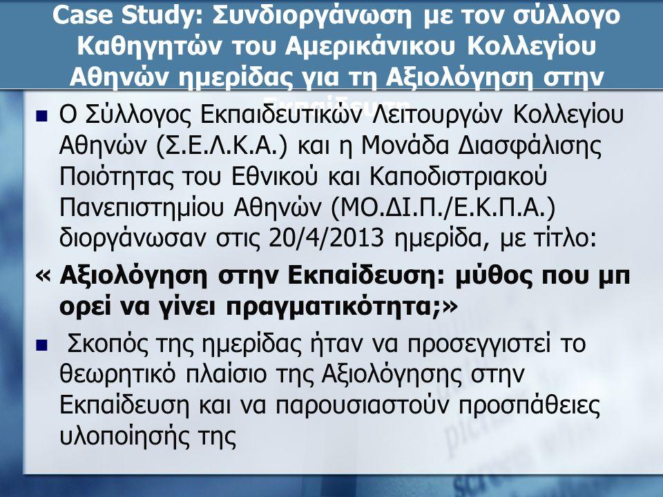 Case Study: Συνδιοργάνωση με τον σύλλογο Καθηγητών του Αμερικάνικου Κολλεγίου Αθηνών ημερίδας για τη Αξιολόγηση στην Εκπαίδευση Ο Σύλλογος Εκπαιδευτικών Λειτουργών Κολλεγίου Αθηνών (Σ.Ε.Λ.Κ.Α.) και η Μονάδα Διασφάλισης Ποιότητας του Εθνικού και Καποδιστριακού Πανεπιστημίου Αθηνών (ΜΟ.ΔΙ.Π./Ε.Κ.Π.Α.) διοργάνωσαν στις 20/4/2013 ημερίδα, με τίτλο: « Αξιολόγηση στην Εκπαίδευση: μύθος που μπ ορεί να γίνει πραγματικότητα;» Σκοπός της ημερίδας ήταν να προσεγγιστεί το θεωρητικό πλαίσιο της Αξιολόγησης στην Εκπαίδευση και να παρουσιαστούν προσπάθειες υλοποίησής της