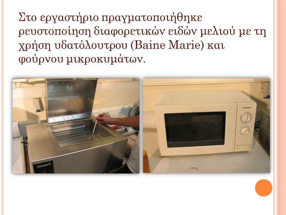 Στο εργαστήριο πραγματοποιήθηκε ρευστοποίηση διαφορετικών ειδών μελιού με τη χρήση υδατόλουτρου (Baine Marie) και φούρνου μικροκυμάτων.