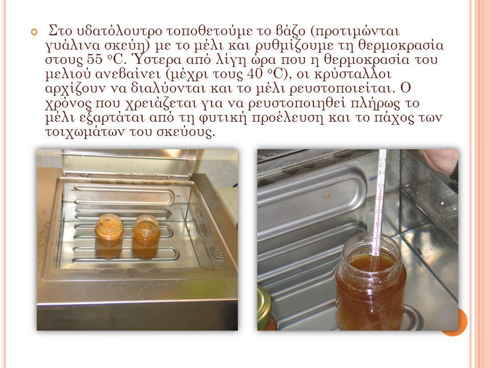 Στο υδατόλουτρο τοποθετούμε το βάζο (προτιμώνται γυάλινα σκεύη) με το μέλι και ρυθμίζουμε τη θερμοκρασία στους 55 ο C. Ύστερα από λίγη ώρα που η θερμο