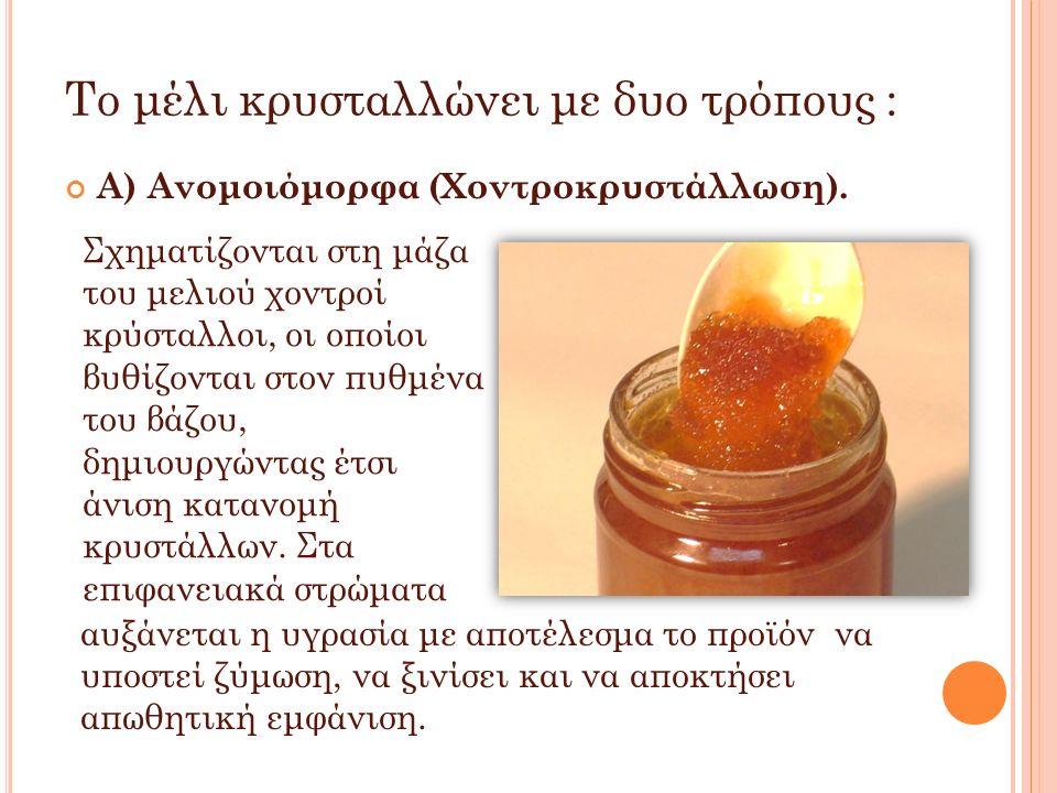 Το μέλι κρυσταλλώνει με δυο τρόπους : Α) Ανομοιόμορφα (Χοντροκρυστάλλωση). Σχηματίζονται στη μάζα του μελιού χοντροί κρύσταλλοι, οι οποίοι βυθίζονται