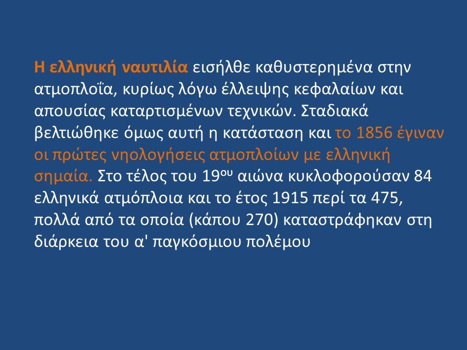 Η ελληνική ναυτιλία εισήλθε καθυστερημένα στην ατμοπλοΐα, κυρίως λόγω έλλειψης κεφαλαίων και απουσίας καταρτισμένων τεχνικών. Σταδιακά βελτιώθηκε όμως