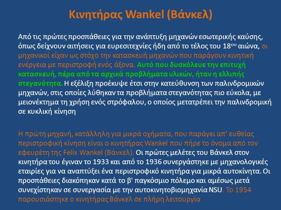 Κινητήρας Wankel (Βάνκελ) Από τις πρώτες προσπάθειες για την ανάπτυξη μηχανών εσωτερικής καύσης, όπως δείχνουν αιτήσεις για ευρεσιτεχνίες ήδη από το τ