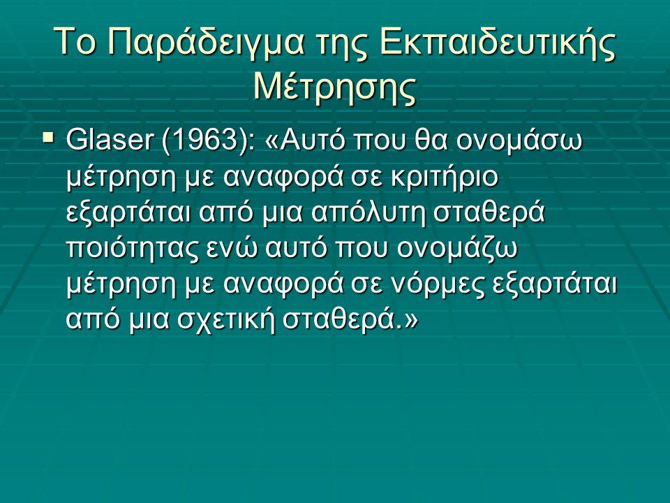 Το Παράδειγμα της Εκπαιδευτικής Μέτρησης  Glaser (1963): «Αυτό που θα ονομάσω μέτρηση με αναφορά σε κριτήριο εξαρτάται από μια απόλυτη σταθερά ποιότητας ενώ αυτό που ονομάζω μέτρηση με αναφορά σε νόρμες εξαρτάται από μια σχετική σταθερά.»