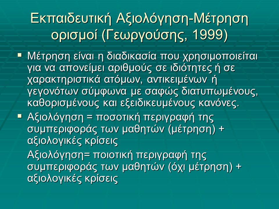Εκπαιδευτική Αξιολόγηση-Μέτρηση ορισμοί (Γεωργούσης, 1999)  Μέτρηση είναι η διαδικασία που χρησιμοποιείται για να απονείμει αριθμούς σε ιδιότητες ή σε χαρακτηριστικά ατόμων, αντικειμένων ή γεγονότων σύμφωνα με σαφώς διατυπωμένους, καθορισμένους και εξειδικευμένους κανόνες.