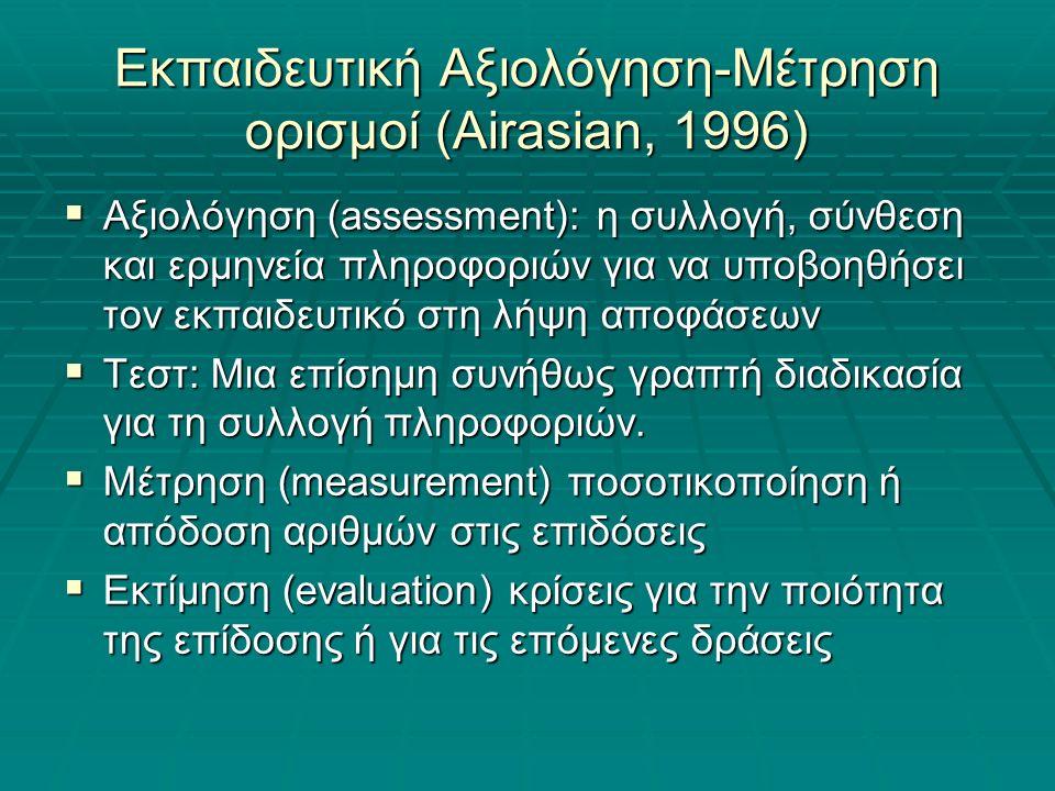 Εκπαιδευτική Αξιολόγηση-Μέτρηση ορισμοί (Airasian, 1996)  Αξιολόγηση (assessment): η συλλογή, σύνθεση και ερμηνεία πληροφοριών για να υποβοηθήσει τον εκπαιδευτικό στη λήψη αποφάσεων  Τεστ: Μια επίσημη συνήθως γραπτή διαδικασία για τη συλλογή πληροφοριών.