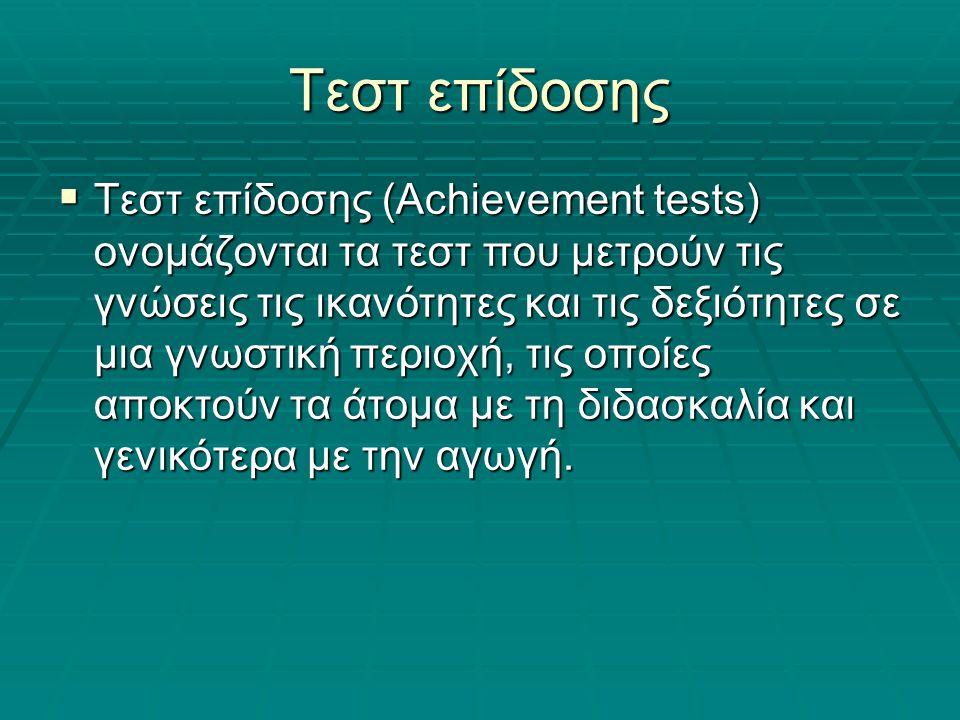 Τεστ επίδοσης  Τεστ επίδοσης (Achievement tests) ονομάζονται τα τεστ που μετρούν τις γνώσεις τις ικανότητες και τις δεξιότητες σε μια γνωστική περιοχή, τις οποίες αποκτούν τα άτομα με τη διδασκαλία και γενικότερα με την αγωγή.