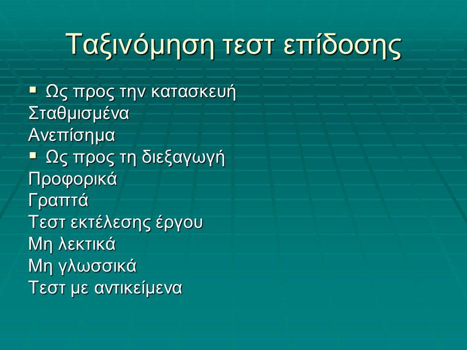Ταξινόμηση τεστ επίδοσης  Ως προς την κατασκευή ΣταθμισμέναΑνεπίσημα  Ως προς τη διεξαγωγή ΠροφορικάΓραπτά Τεστ εκτέλεσης έργου Μη λεκτικά Μη γλωσσικά Τεστ με αντικείμενα