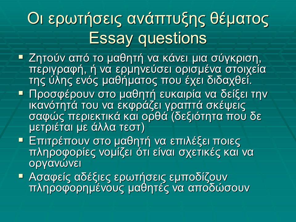 Οι ερωτήσεις ανάπτυξης θέματος Essay questions  Ζητούν από το μαθητή να κάνει μια σύγκριση, περιγραφή, ή να ερμηνεύσει ορισμένα στοιχεία της ύλης ενός μαθήματος που έχει διδαχθεί.