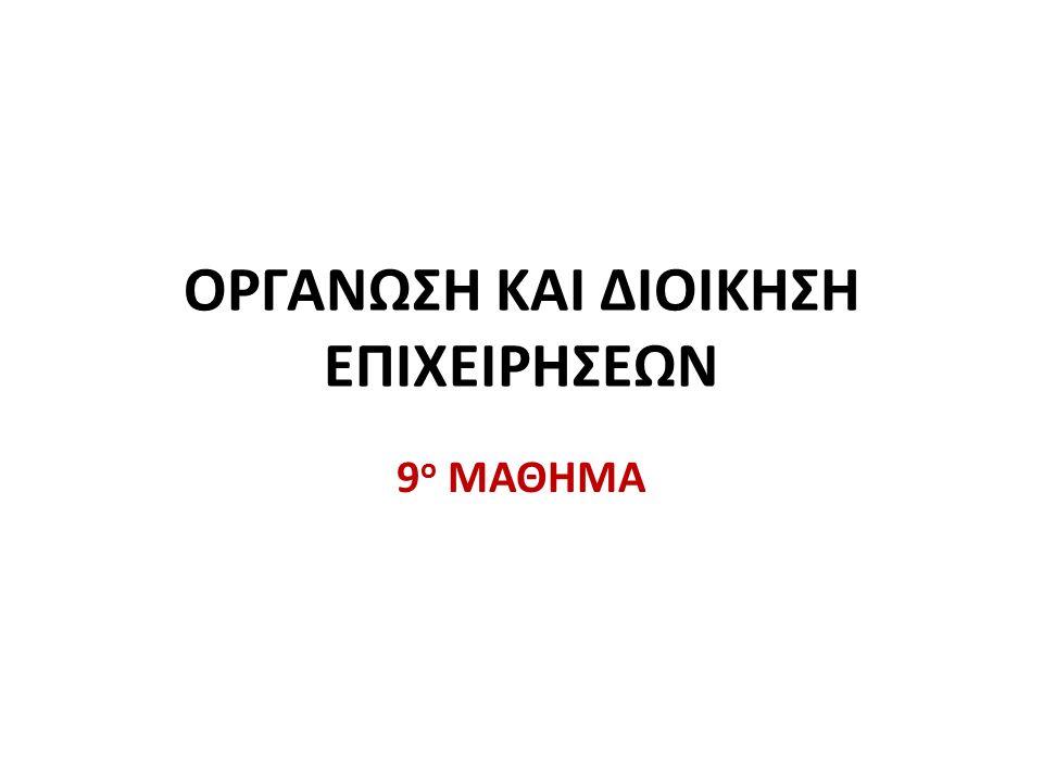 ΟΡΓΑΝΩΣΗ ΚΑΙ ΔΙΟΙΚΗΣΗ ΕΠΙΧΕΙΡΗΣΕΩΝ 9 ο ΜΑΘΗΜΑ