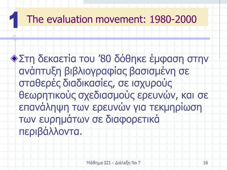 Μάθημα 321 - Διάλεξη Νο 716 The evaluation movement: 1980-2000 Στη δεκαετία του '80 δόθηκε έμφαση στην ανάπτυξη βιβλιογραφίας βασισμένη σε σταθερές διαδικασίες, σε ισχυρούς θεωρητικούς σχεδιασμούς ερευνών, και σε επανάληψη των ερευνών για τεκμηρίωση των ευρημάτων σε διαφορετικά περιβάλλοντα.