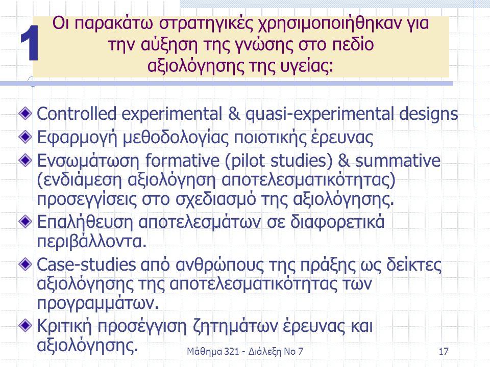 Μάθημα 321 - Διάλεξη Νο 717 Οι παρακάτω στρατηγικές χρησιμοποιήθηκαν για την αύξηση της γνώσης στο πεδίο αξιολόγησης της υγείας: Controlled experimental & quasi-experimental designs Εφαρμογή μεθοδολογίας ποιοτικής έρευνας Ενσωμάτωση formative (pilot studies) & summative (ενδιάμεση αξιολόγηση αποτελεσματικότητας) προσεγγίσεις στο σχεδιασμό της αξιολόγησης.