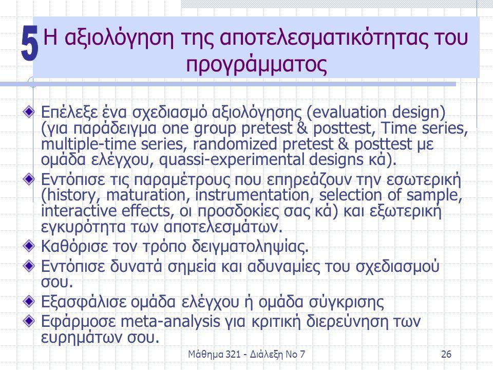 Μάθημα 321 - Διάλεξη Νο 726 Η αξιολόγηση της αποτελεσματικότητας του προγράμματος Επέλεξε ένα σχεδιασμό αξιολόγησης (evaluation design) (για παράδειγμα one group pretest & posttest, Time series, multiple-time series, randomized pretest & posttest με ομάδα ελέγχου, quassi-experimental designs κά).