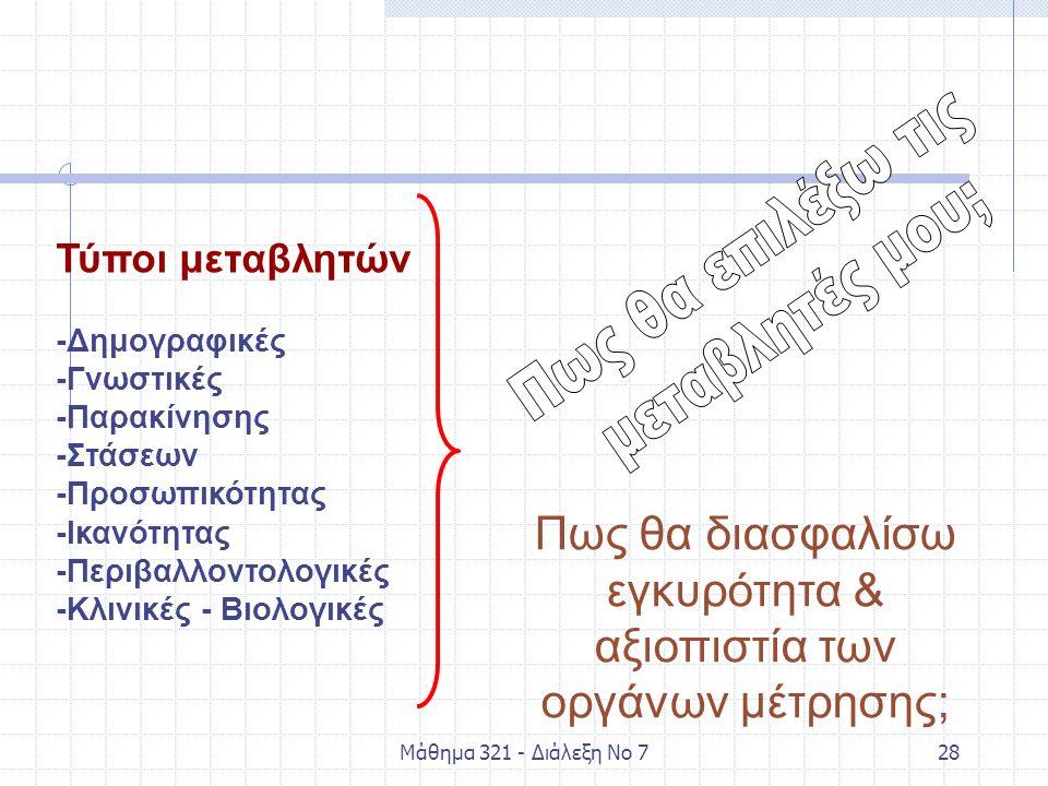 Μάθημα 321 - Διάλεξη Νο 728 Τύποι μεταβλητών -Δημογραφικές -Γνωστικές -Παρακίνησης -Στάσεων -Προσωπικότητας -Ικανότητας -Περιβαλλοντολογικές -Κλινικές - Βιολογικές Πως θα διασφαλίσω εγκυρότητα & αξιοπιστία των οργάνων μέτρησης;