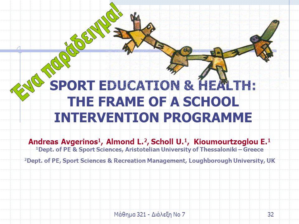 Μάθημα 321 - Διάλεξη Νο 732 SPORT EDUCATION & HEALTH: THE FRAME OF A SCHOOL INTERVENTION PROGRAMME Andreas Avgerinos 1, Almond L. 2, Scholl U. 1, Kiou