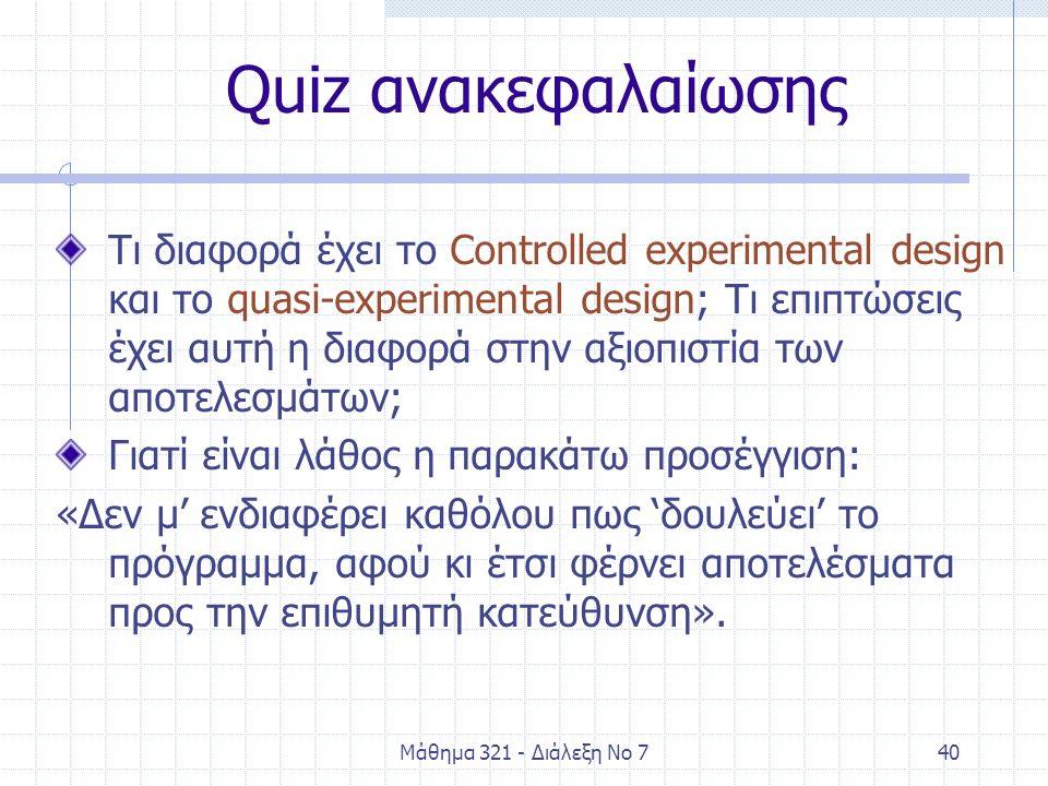 Μάθημα 321 - Διάλεξη Νο 740 Quiz ανακεφαλαίωσης Τι διαφορά έχει το Controlled experimental design και το quasi-experimental design; Τι επιπτώσεις έχει αυτή η διαφορά στην αξιοπιστία των αποτελεσμάτων; Γιατί είναι λάθος η παρακάτω προσέγγιση: «Δεν μ' ενδιαφέρει καθόλου πως 'δουλεύει' το πρόγραμμα, αφού κι έτσι φέρνει αποτελέσματα προς την επιθυμητή κατεύθυνση».