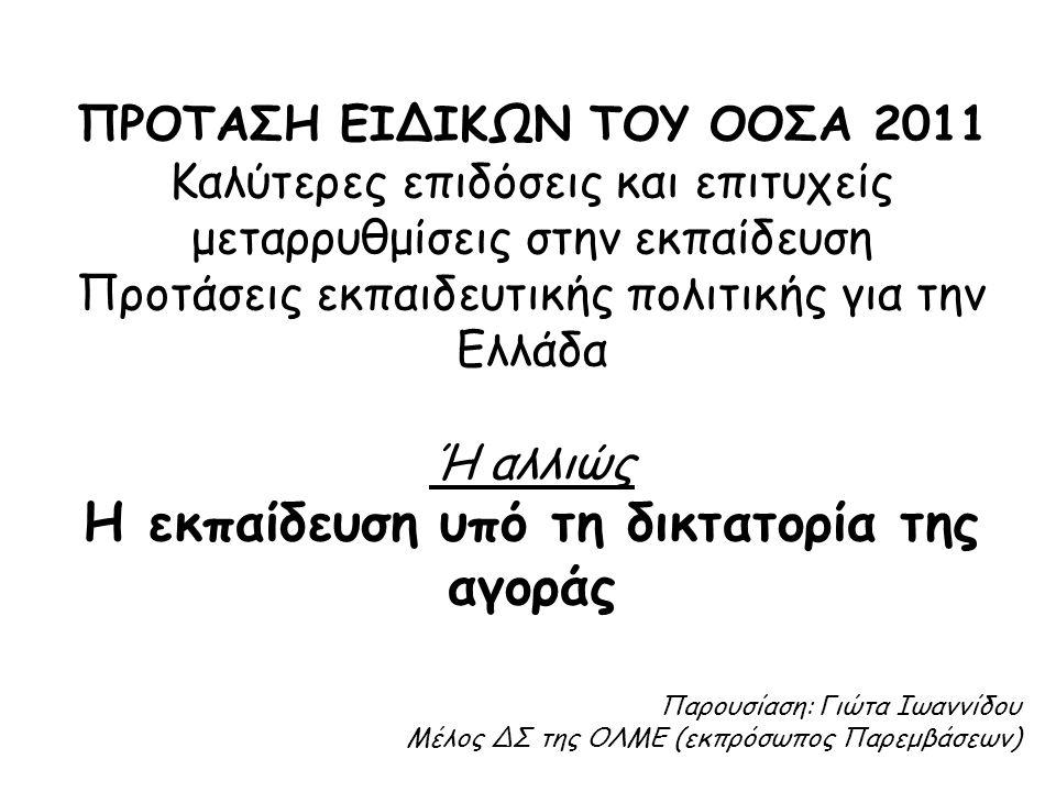 ΠΡΟΤΑΣΗ ΕΙΔΙΚΩΝ ΤΟΥ ΟΟΣΑ 2011 Καλύτερες επιδόσεις και επιτυχείς μεταρρυθμίσεις στην εκπαίδευση Προτάσεις εκπαιδευτικής πολιτικής για την Ελλάδα Ή αλλιώς Η εκπαίδευση υπό τη δικτατορία της αγοράς Παρουσίαση: Γιώτα Ιωαννίδου Μέλος ΔΣ της ΟΛΜΕ (εκπρόσωπος Παρεμβάσεων)