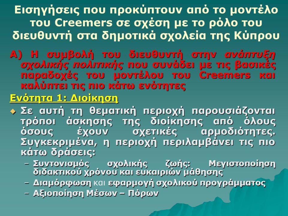 Εισηγήσεις που προκύπτουν από το μοντέλο του Creemers σε σχέση με το ρόλο του διευθυντή στα δημοτικά σχολεία της Κύπρου Α) Η συμβολή του διευθυντή στην ανάπτυξη σχολικής πολιτικής που συνάδει με τις βασικές παραδοχές του μοντέλου του Creemers και καλύπτει τις πιο κάτω ενότητες Ενότητα 1: Διοίκηση  Σε αυτή τη θεματική περιοχή παρουσιάζονται τρόποι άσκησης της διοίκησης από όλους όσους έχουν σχετικές αρμοδιότητες.