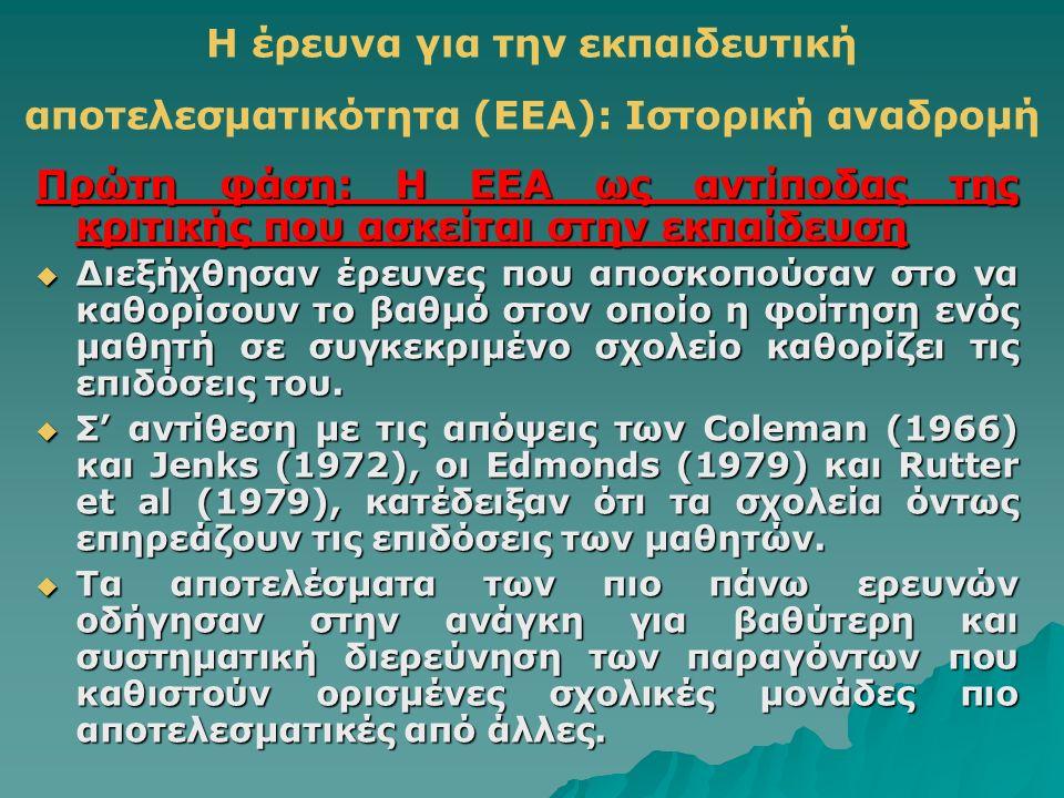Η έρευνα για την εκπαιδευτική αποτελεσματικότητα (EEA): Ιστορική αναδρομή Πρώτη φάση: Η ΕEΑ ως αντίποδας της κριτικής που ασκείται στην εκπαίδευση  Διεξήχθησαν έρευνες που αποσκοπούσαν στο να καθορίσουν το βαθμό στον οποίο η φοίτηση ενός μαθητή σε συγκεκριμένο σχολείο καθορίζει τις επιδόσεις του.