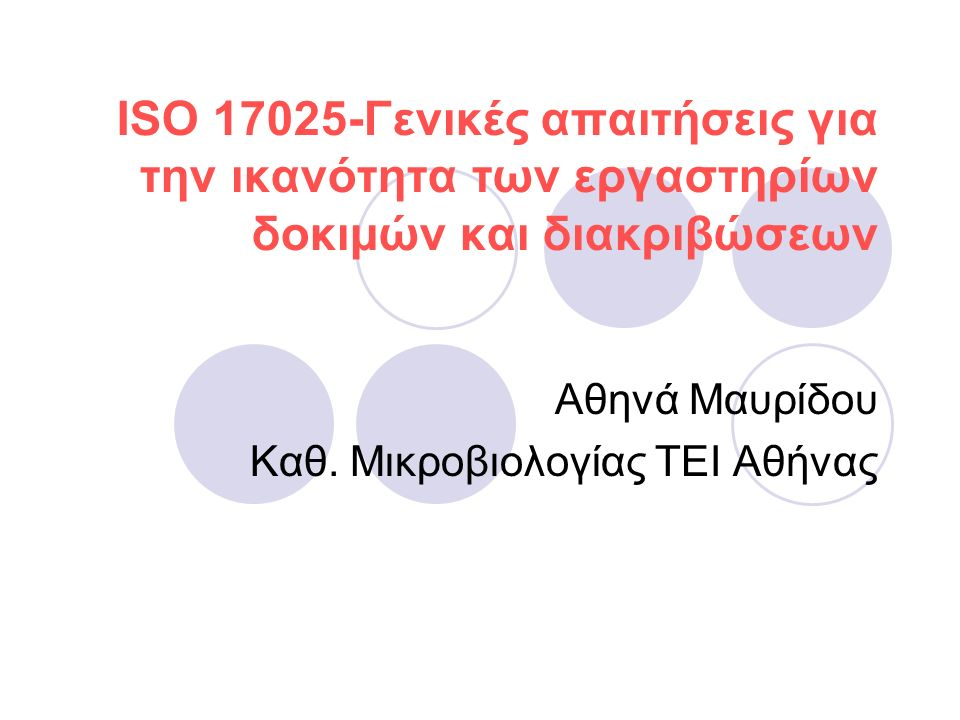 ISO 17025-Γενικές απαιτήσεις για την ικανότητα των εργαστηρίων δοκιμών και διακριβώσεων Αθηνά Μαυρίδου Καθ. Μικροβιολογίας ΤΕΙ Αθήνας