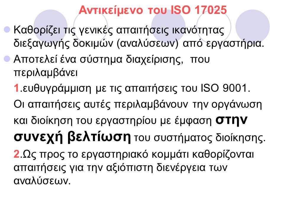 Aντικείμενο του ISO 17025 Καθορίζει τις γενικές απαιτήσεις ικανότητας διεξαγωγής δοκιμών (αναλύσεων) από εργαστήρια.