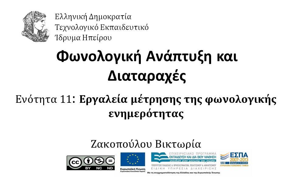 1 Φωνολογική Ανάπτυξη και Διαταραχές Ενότητα 11 : Εργαλεία μέτρησης της φωνολογικής ενημερότητας Ζακοπούλου Βικτωρία Ελληνική Δημοκρατία Τεχνολογικό Εκπαιδευτικό Ίδρυμα Ηπείρου