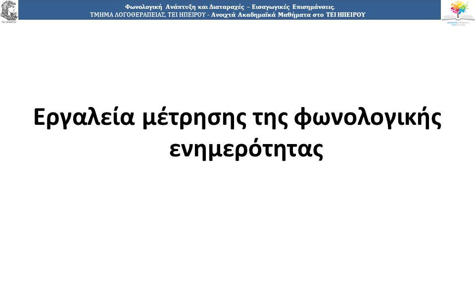 8 Φωνολογική Ανάπτυξη και Διαταραχές – Εισαγωγικές Επισημάνσεις, ΤΜΗΜΑ ΛΟΓΟΘΕΡΑΠΕΙΑΣ, ΤΕΙ ΗΠΕΙΡΟΥ - Ανοιχτά Ακαδημαϊκά Μαθήματα στο ΤΕΙ ΗΠΕΙΡΟΥ Εργαλεία μέτρησης της φωνολογικής ενημερότητας: (1 από 5) Το «Εργαλείο φωνολογικής προσέγγισης» (Phab): Περιλαμβάνει πέντε μετρήσεις:  τεστ παρηχήσεων  τεστ ρυθμού  τεστ ταχύτητας ονομασίας  τεστ ευφράδειας λόγου  τεστ αντιμεταθέσεων (μεταθέσεων των αρχικών φθόγγων δύο συνεχόμενων λέξεων).