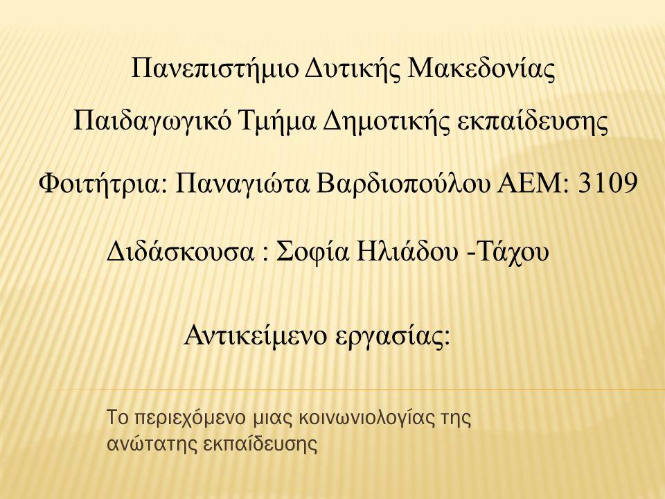 Το περιεχόμενο μιας κοινωνιολογίας της ανώτατης εκπαίδευσης Παιδαγωγικό Τμήμα Δημοτικής εκπαίδευσης Φοιτήτρια: Παναγιώτα Βαρδιοπούλου ΑΕΜ: 3109 Διδάσκουσα : Σοφία Ηλιάδου -Τάχου Πανεπιστήμιο Δυτικής Μακεδονίας Αντικείμενο εργασίας:
