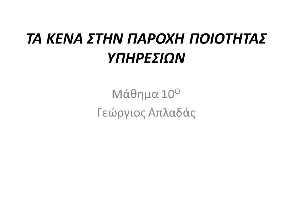 ΤΑ ΚΕΝΑ ΣΤΗΝ ΠΑΡΟΧΗ ΠΟΙΟΤΗΤΑΣ ΥΠΗΡΕΣΙΩΝ Μάθημα 10 Ο Γεώργιος Απλαδάς