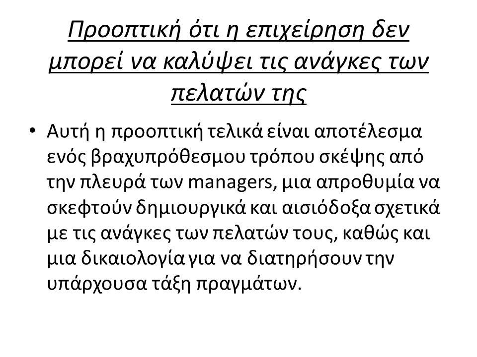 Προοπτική ότι η επιχείρηση δεν μπορεί να καλύψει τις ανάγκες των πελατών της Αυτή η προοπτική τελικά είναι αποτέλεσμα ενός βραχυπρόθεσμου τρόπου σκέψης από την πλευρά των managers, μια απροθυμία να σκεφτούν δημιουργικά και αισιόδοξα σχετικά με τις ανάγκες των πελατών τους, καθώς και μια δικαιολογία για να διατηρήσουν την υπάρχουσα τάξη πραγμάτων.