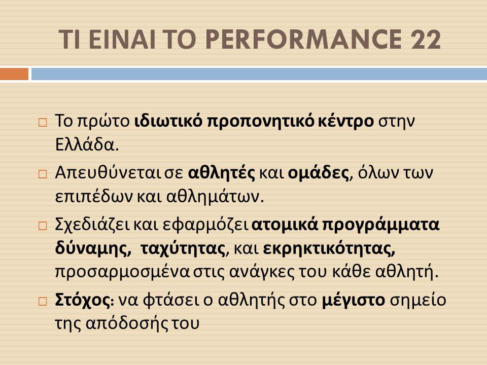 ΤΙ ΕΙΝΑΙ ΤΟ PERFORMANCE 22  Το πρώτο ιδιωτικό προπονητικό κέντρο στην Ελλάδα.