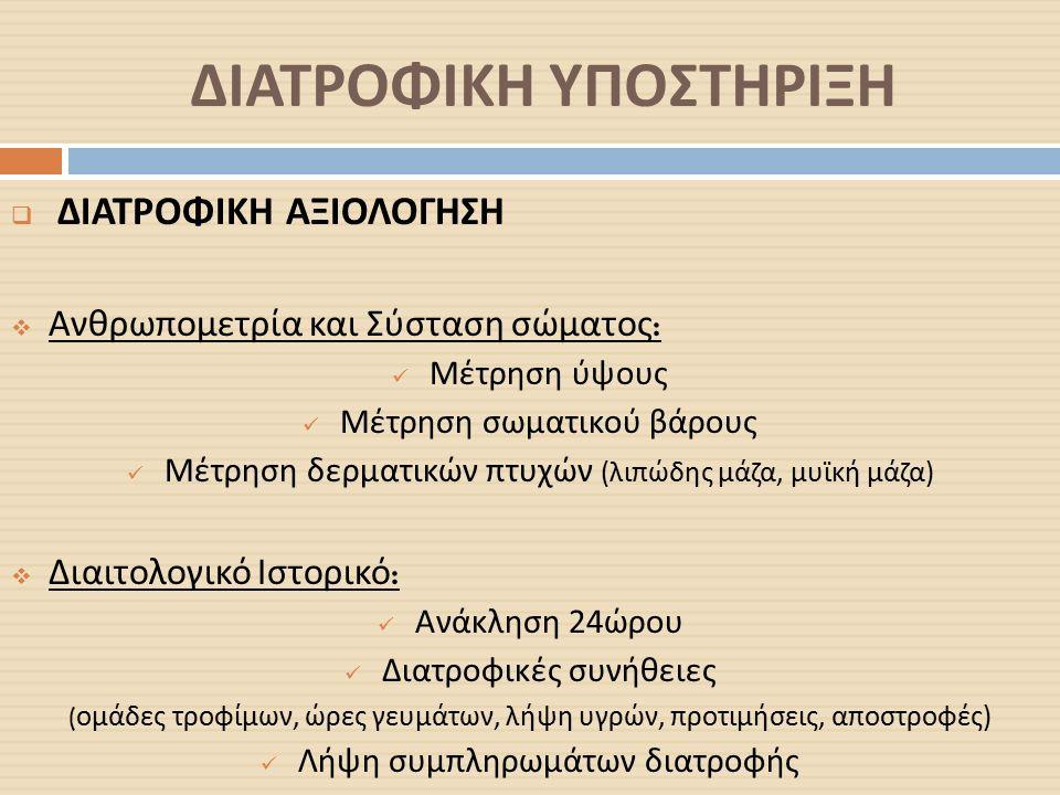 ΔΙΑΤΡΟΦΙΚΗ ΥΠΟΣΤΗΡΙΞΗ  ΔΙΑΤΡΟΦΙΚΗ ΑΞΙΟΛΟΓΗΣΗ  Ανθρωπομετρία και Σύσταση σώματος : Μέτρηση ύψους Μέτρηση σωματικού βάρους Μέτρηση δερματικών πτυχών ( λιπώδης μάζα, μυϊκή μάζα )  Διαιτολογικό Ιστορικό : Ανάκληση 24 ώρου Διατροφικές συνήθειες ( ομάδες τροφίμων, ώρες γευμάτων, λήψη υγρών, προτιμήσεις, αποστροφές ) Λήψη συμπληρωμάτων διατροφής