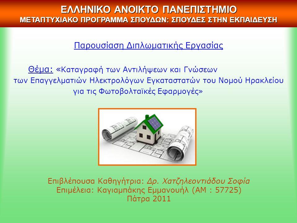 Παρουσίαση Διπλωματικής Εργασίας Θέμα: « Καταγραφή των Αντιλήψεων και Γνώσεων των Επαγγελματιών Ηλεκτρολόγων Εγκαταστατών του Νομού Ηρακλείου για τις Φωτοβολταϊκές Εφαρμογές» Επιβλέπουσα Καθηγήτρια: Δρ.