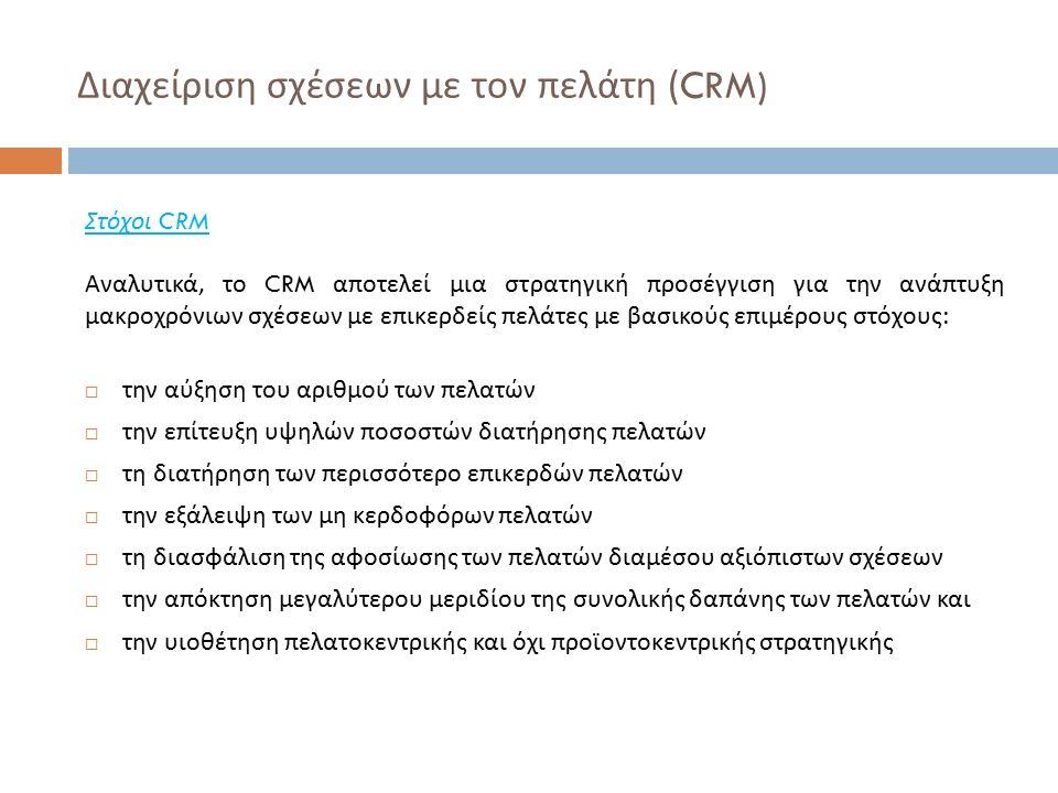 Διαχείριση σχέσεων με τον πελάτη (CRM) Στόχοι CRM Αναλυτικά, το CRM αποτελεί μια στρατηγική προσέγγιση για την ανάπτυξη μακροχρόνιων σχέσεων με επικερδείς πελάτες με βασικούς επιμέρους στόχους :  την αύξηση του αριθμού των πελατών  την επίτευξη υψηλών ποσοστών διατήρησης πελατών  τη διατήρηση των περισσότερο επικερδών πελατών  την εξάλειψη των μη κερδοφόρων πελατών  τη διασφάλιση της αφοσίωσης των πελατών διαμέσου αξιόπιστων σχέσεων  την απόκτηση μεγαλύτερου μεριδίου της συνολικής δαπάνης των πελατών και  την υιοθέτηση πελατοκεντρικής και όχι προϊοντοκεντρικής στρατηγικής