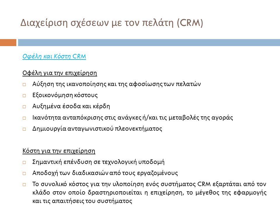 Διαχείριση σχέσεων με τον πελάτη (CRM) Οφέλη και Κόστη CRM Οφέλη για την επιχείρηση  Αύξηση της ικανοποίησης και της αφοσίωσης των πελατών  Εξοικονόμηση κόστους  Αυξημένα έσοδα και κέρδη  Ικανότητα ανταπόκρισης στις ανάγκες ή / και τις μεταβολές της αγοράς  Δημιουργία ανταγωνιστικού πλεονεκτήματος Κόστη για την επιχείρηση  Σημαντική επένδυση σε τεχνολογική υποδομή  Αποδοχή των διαδικασιών από τους εργαζομένους  Το συνολικό κόστος για την υλοποίηση ενός συστήματος CRM εξαρτάται από τον κλάδο στον οποίο δραστηριοποιείται η επιχείρηση, το μέγεθος της εφαρμογής και τις απαιτήσεις του συστήματος