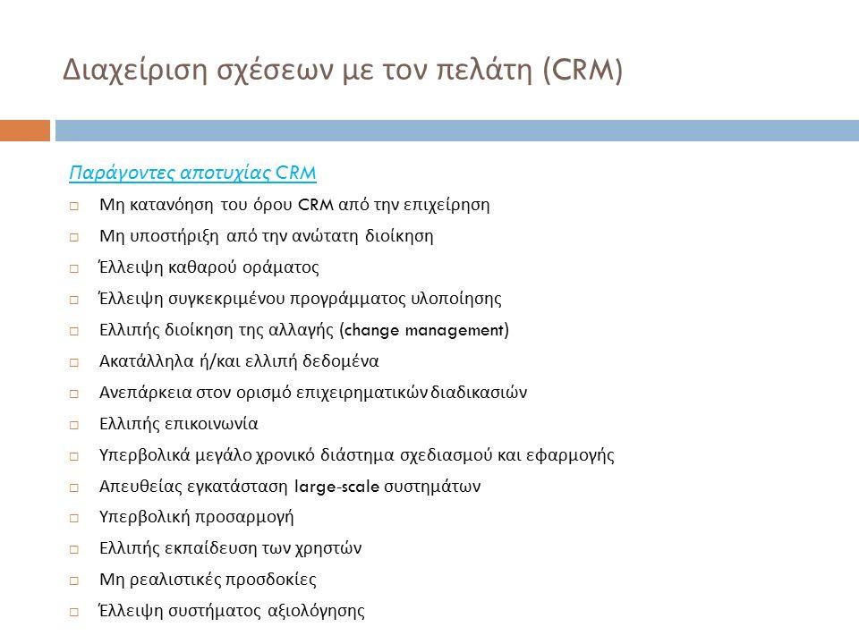Διαχείριση σχέσεων με τον πελάτη (CRM) Παράγοντες αποτυχίας CRM  Μη κατανόηση του όρου CRM από την επιχείρηση  Μη υποστήριξη από την ανώτατη διοίκηση  Έλλειψη καθαρού οράματος  Έλλειψη συγκεκριμένου προγράμματος υλοποίησης  Ελλιπής διοίκηση της αλλαγής (change management)  Ακατάλληλα ή / και ελλιπή δεδομένα  Ανεπάρκεια στον ορισμό επιχειρηματικών διαδικασιών  Ελλιπής επικοινωνία  Υπερβολικά μεγάλο χρονικό διάστημα σχεδιασμού και εφαρμογής  Απευθείας εγκατάσταση large-scale συστημάτων  Υπερβολική προσαρμογή  Ελλιπής εκπαίδευση των χρηστών  Μη ρεαλιστικές προσδοκίες  Έλλειψη συστήματος αξιολόγησης