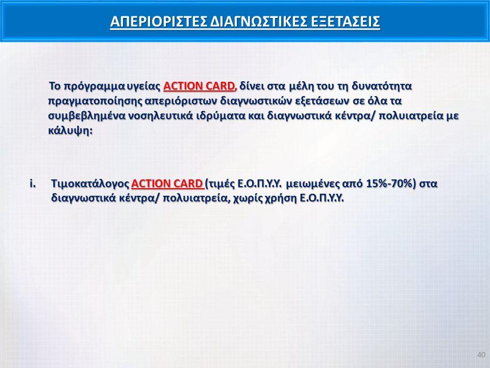 ΑΠΕΡΙΟΡΙΣΤΕΣ ΔΙΑΓΝΩΣΤΙΚΕΣ ΕΞΕΤΑΣΕΙΣ Το πρόγραμμα υγείας ACTION CARD, δίνει στα μέλη του τη δυνατότητα πραγματοποίησης απεριόριστων διαγνωστικών εξετάσεων σε όλα τα συμβεβλημένα νοσηλευτικά ιδρύματα και διαγνωστικά κέντρα/ πολυιατρεία με κάλυψη: i.Τιμοκατάλογος ACTION CARD (τιμές Ε.Ο.Π.Υ.Υ.